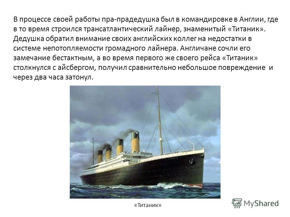 В процессе своей работы пра-прадедушка был в командировке в Англии, где в то время строился трансатлантический лайнер, знаменитый «Титаник». Дедушка обратил внимание своих английских коллег на недостатки в системе непотопляемости громадного лайнера.