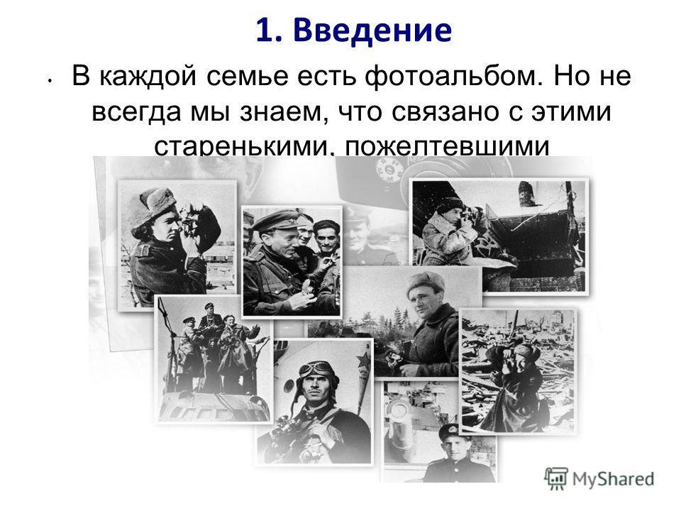 1. Введение В каждой семье есть фотоальбом. Но не всегда мы знаем, что связано с этими старенькими, пожелтевшими фотографиями.