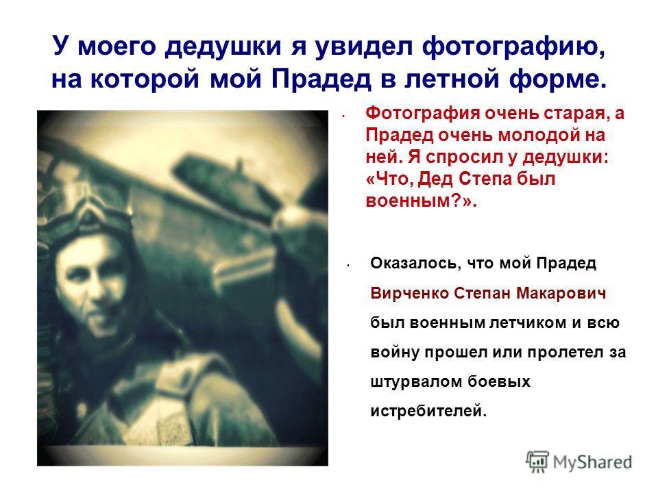 У моего дедушки я увидел фотографию, на которой мой Прадед в летной форме. Фотография очень старая, а Прадед очень молодой на ней. Я спросил у дедушки: «Что, Дед Степа был военным?». Оказалось, что мой Прадед Вирченко Степан Макарович был военным лет
