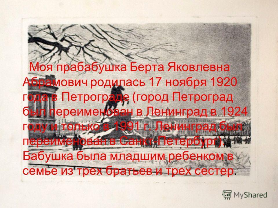 Моя прабабушка Берта Яковлевна Абрамович родилась 17 ноября 1920 года в Петрограде (город Петроград был переименован в Ленинград в 1924 году и только в 1991 г. Ленинград был переименован в Санкт-Петербург). Бабушка была младшим ребенком в семье из тр
