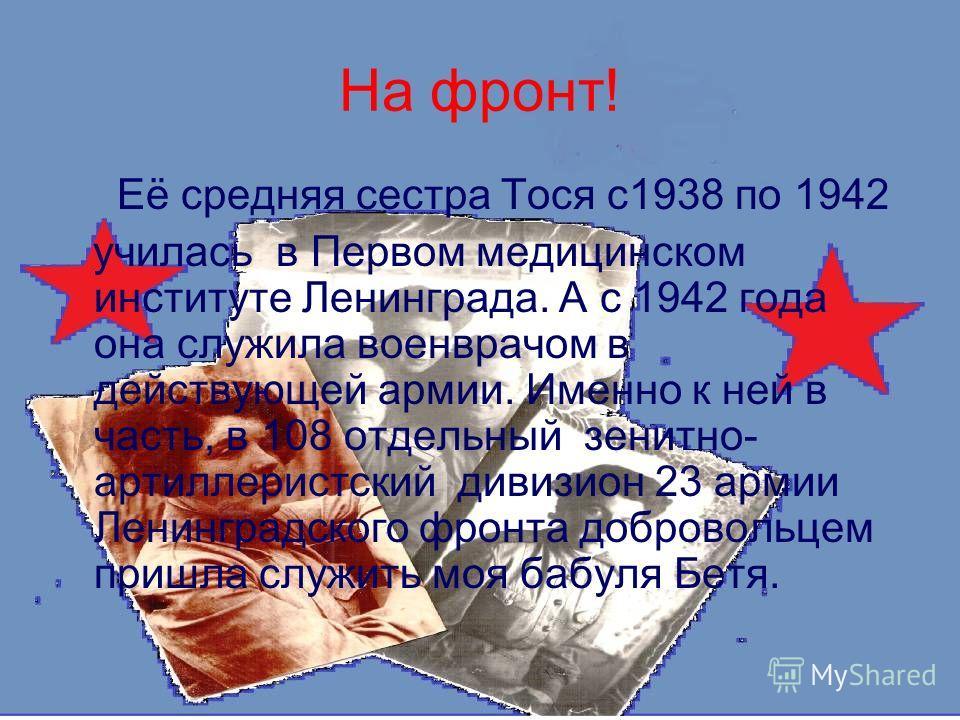 На фронт! Её средняя сестра Тося с 1938 по 1942 училась в Первом медицинском институте Ленинграда. А с 1942 года она служила военврачом в действующей армии. Именно к ней в часть, в 108 отдельный зенитно- артиллеристский дивизион 23 армии Ленинградско