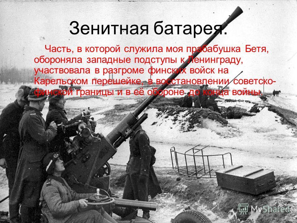 Зенитная батарея. Часть, в которой служила моя прабабушка Бетя, обороняла западные подступы к Ленинграду, участвовала в разгроме финских войск на Карельском перешейке, в восстановлении советско- финской границы и в её обороне до конца войны.