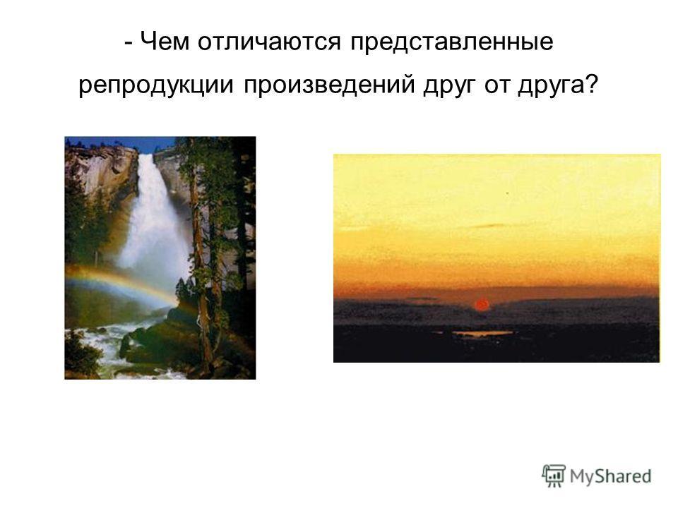 - Чем отличаются представленные репродукции произведений друг от друга?