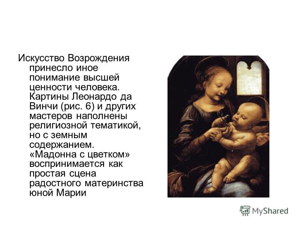 Искусство Возрождения принесло иное понимание высшей ценности человека. Картины Леонардо да Винчи (рис. 6) и других мастеров наполнены религиозной тематикой, но с земным содержанием. «Мадонна с цветком» воспринимается как простая сцена радостного мат