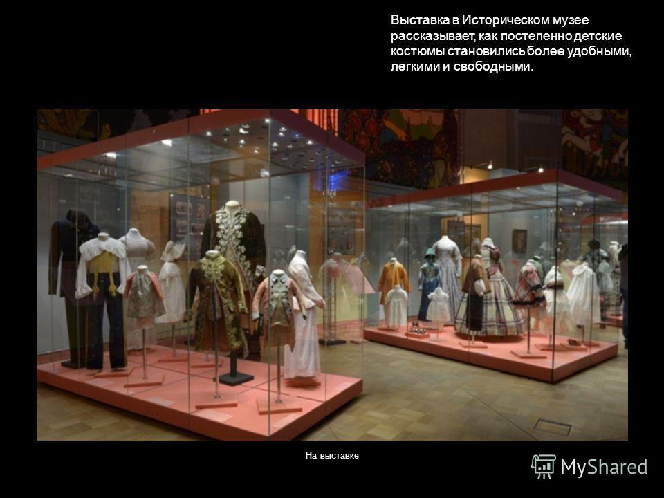На выставке Выставка в Историческом музее рассказывает, как постепенно детские костюмы становились более удобными, легкими и свободными.