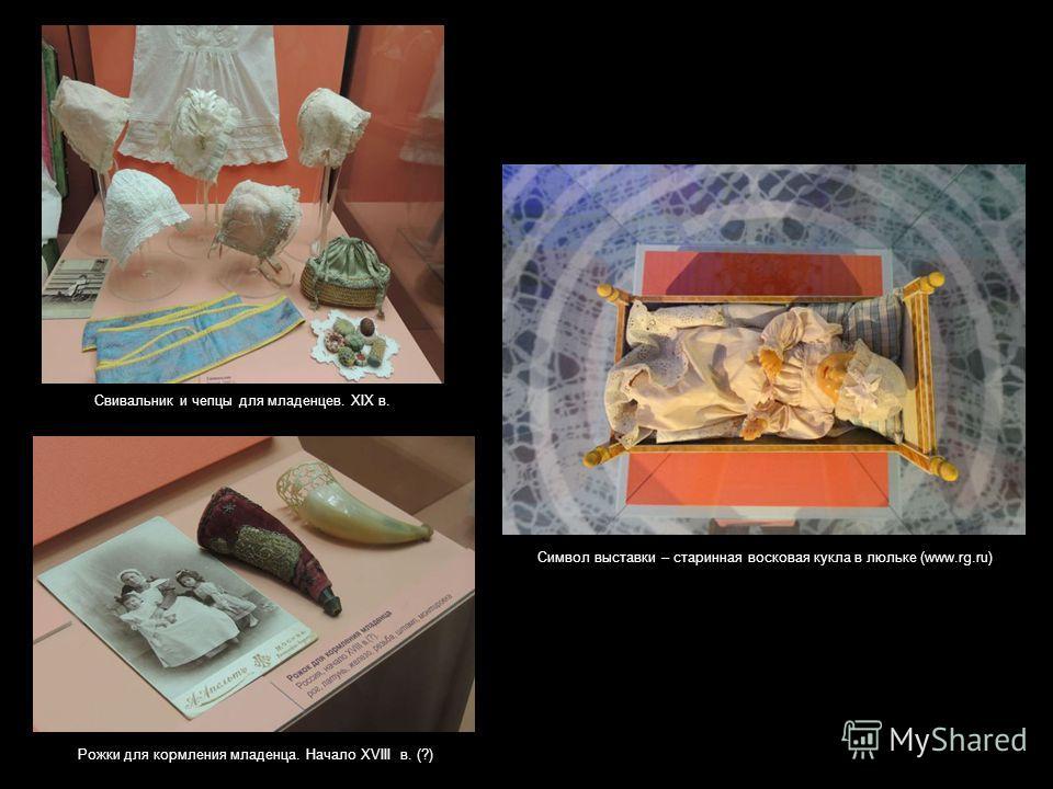 Рожки для кормления младенца. Начало XVIII в. (?) Свивальник и чепцы для младенцев. XIX в. Символ выставки – старинная восковая кукла в люльке (www.rg.ru)