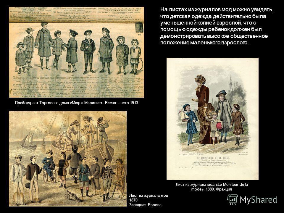 На листах из журналов мод можно увидеть, что детская одежда действительно была уменьшенной копией взрослой, что с помощью одежды ребенок должен был демонстрировать высокое общественное положение маленького взрослого. Лист из журнала мод 1870 Западная