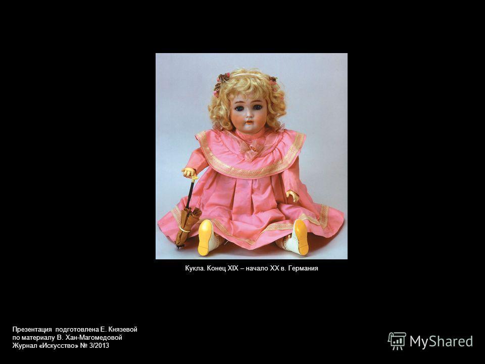 Кукла. Конец XIX – начало XX в. Германия Презентация подготовлена Е. Князевой по материалу В. Хан-Магомедовой Журнал «Искусство» 3/2013