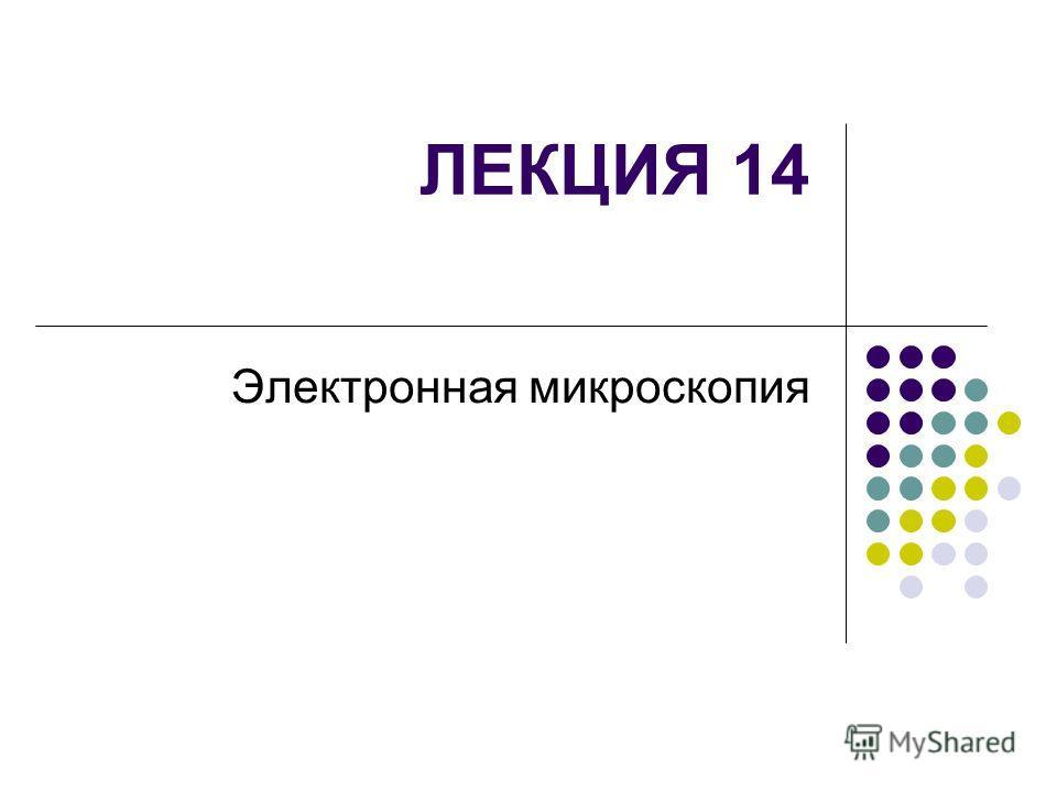 ЛЕКЦИЯ 14 Электронная микроскопия