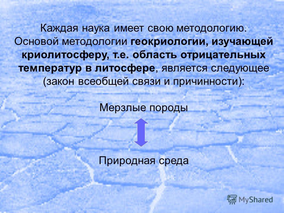 Каждая наука имеет свою методологию. Основой методологии геокриологии, изучающей крио литосферу, т.е. область отрицательных температур в литосфере, является следующее (закон всеобщей связи и причинности): Мерзлые породы Природная среда