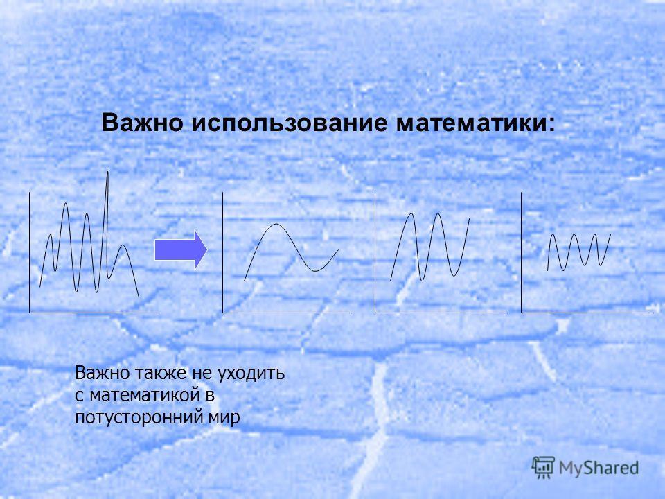 Важно использование математики: Важно также не уходить с математикой в потусторонний мир