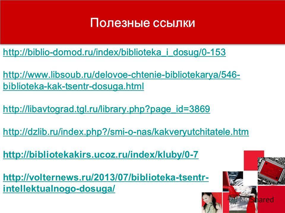 Полезные ссылки http://biblio-domod.ru/index/biblioteka_i_dosug/0-153 http://www.libsoub.ru/delovoe-chtenie-bibliotekarya/546- biblioteka-kak-tsentr-dosuga.html http://libavtograd.tgl.ru/library.php?page_id=3869 http://dzlib.ru/index.php?/smi-o-nas/k