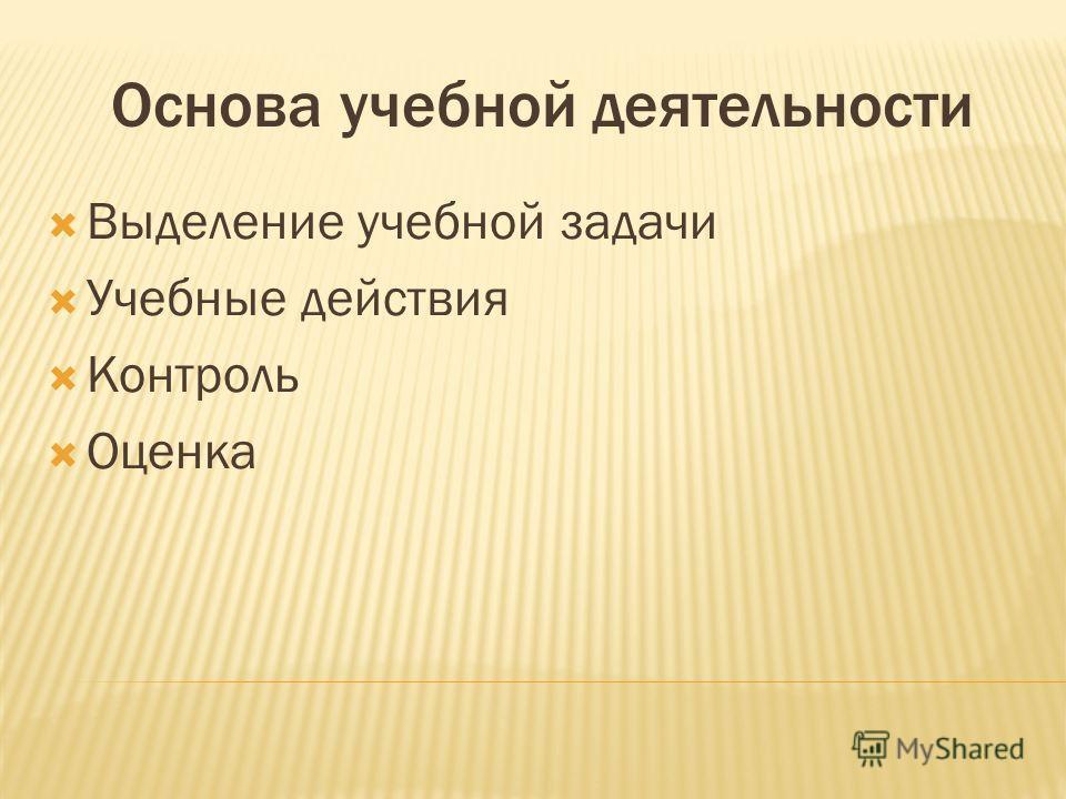 Основа учебной деятельности Выделение учебной задачи Учебные действия Контроль Оценка