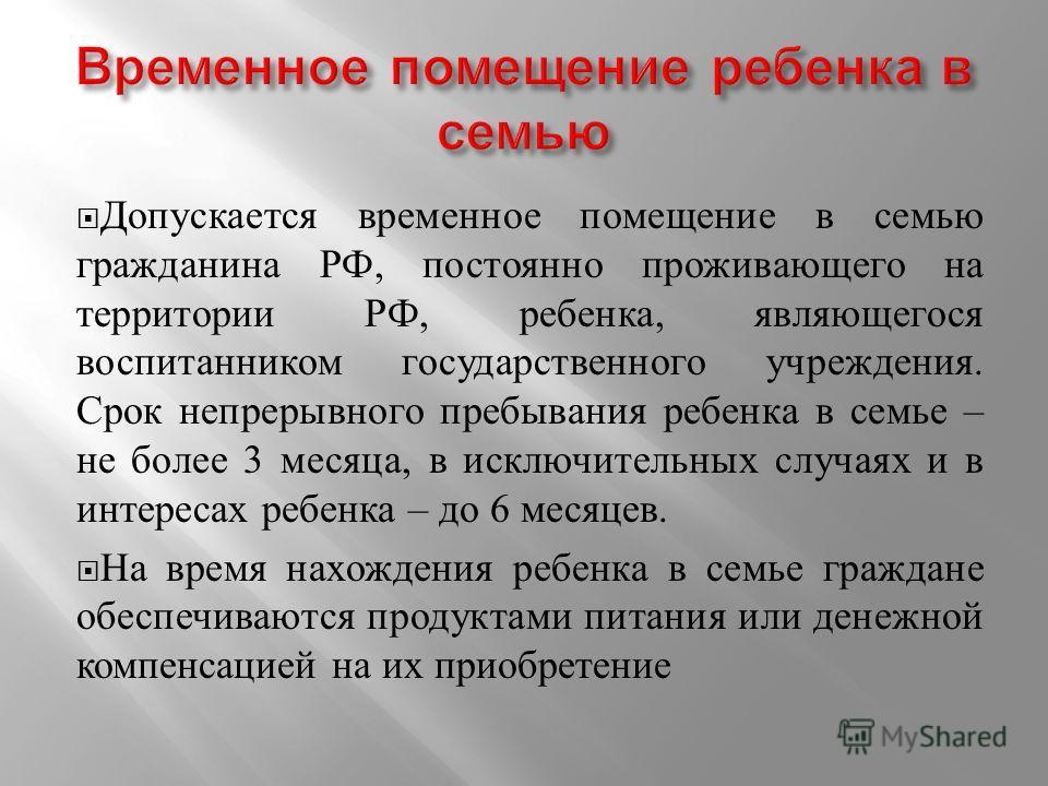 Допускается временное помещение в семью гражданина РФ, постоянно проживающего на территории РФ, ребенка, являющегося воспитанником государственного учреждения. Срок непрерывного пребывания ребенка в семье – не более 3 месяца, в исключительных случаях
