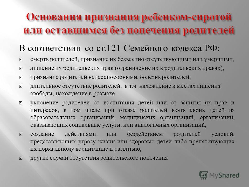 В соответствии со ст.121 Семейного кодекса РФ : смерть родителей, признание их безвестно отсутствующими или умершими, лишение их родительских прав ( ограничение их в родительских правах ), признание родителей недееспособными, болезнь родителей, длите