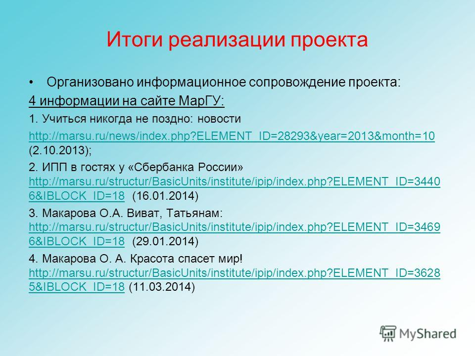 Итоги реализации проекта Организовано информационное сопровождение проекта: 4 информации на сайте МарГУ: 1. Учиться никогда не поздно: новости http://marsu.ru/news/index.php?ELEMENT_ID=28293&year=2013&month=10 http://marsu.ru/news/index.php?ELEMENT_I