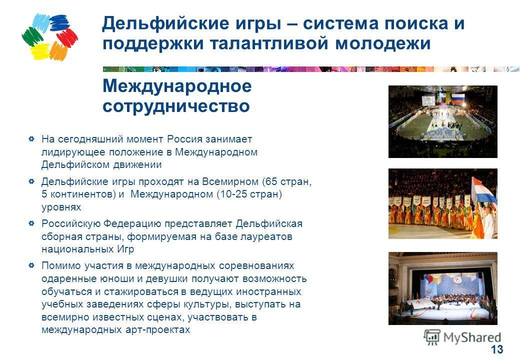 13 Дельфийские игры – система поиска и поддержки талантливой молодежи На сегодняшний момент Россия занимает лидирующее положение в Международном Дельфийском движении Дельфийские игры проходят на Всемирном (65 стран, 5 континентов) и Международном (10