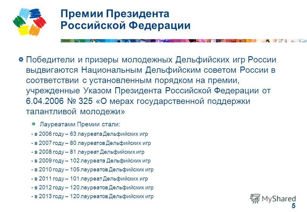 5 Премии Президента Российской Федерации Победители и призеры молодежных Дельфийских игр России выдвигаются Национальным Дельфийским советом России в соответствии с установленным порядком на премии, учрежденные Указом Президента Российской Федерации