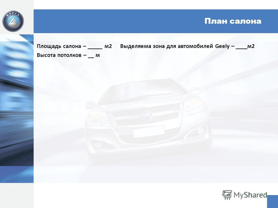 План салона Площадь салона – _____ м 2Выделяема зона для автомобилей Geely – ____м 2 Высота потолков – __ м