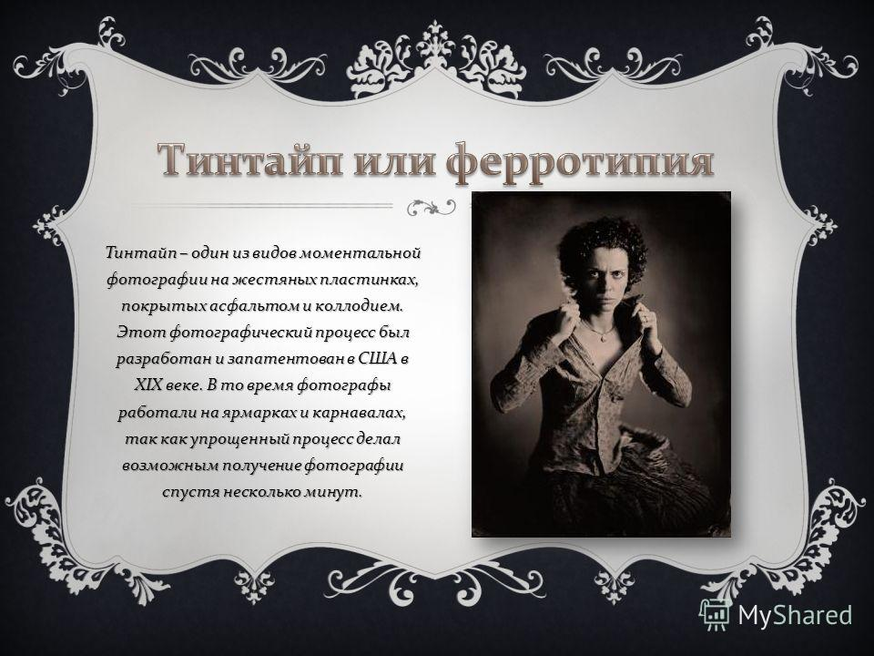 Тинтайп – один из видов моментальной фотографии на жестяных пластинках, покрытых асфальтом и коллодием. Этот фотографический процесс был разработан и запатентован в США в XIX веке. В то время фотографы работали на ярмарках и карнавалах, так как упрощ