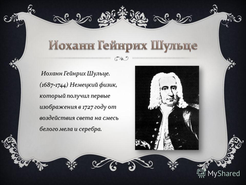 Иоханн Гейнрих Шульце. (1687-1744) Немецкий физик, который получил первые изображения в 1727 году от воздействия света на смесь белого мела и серебра. Иоханн Гейнрих Шульце. (1687-1744) Немецкий физик, который получил первые изображения в 1727 году о