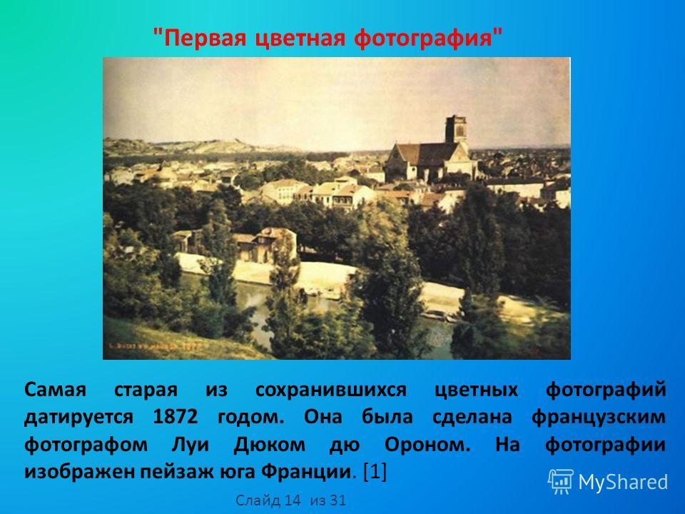 Самая старая из сохранившихся цветных фотографий датируется 1872 годом. Она была сделана французским фотографом Луи Дюком дю Ороном. На фотографии изображен пейзаж юга Франции. [1] Первая цветная фотография Слайд 14 из 31