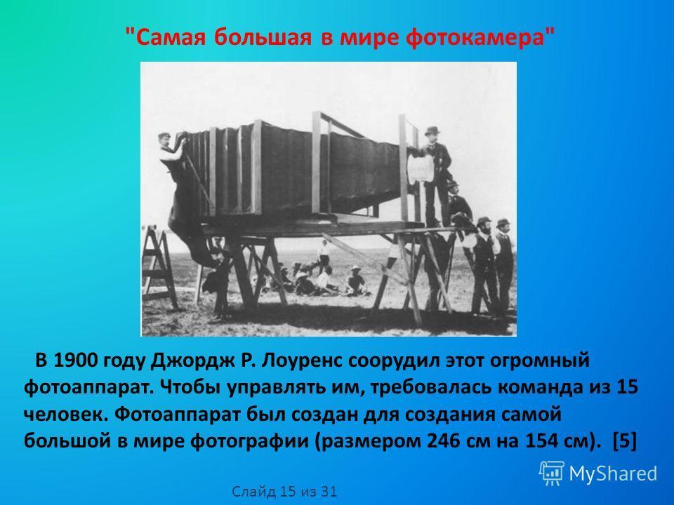 В 1900 году Джордж Р. Лоуренс соорудил этот огромный фотоаппарат. Чтобы управлять им, требовалась команда из 15 человек. Фотоаппарат был создан для создания самой большой в мире фотографии (размером 246 см на 154 см). [5]