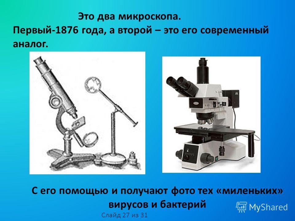 Это два микроскопа. Первый-1876 года, а второй – это его современный аналог. С его помощью и получают фото тех «миленьких» вирусов и бактерий Слайд 27 из 31