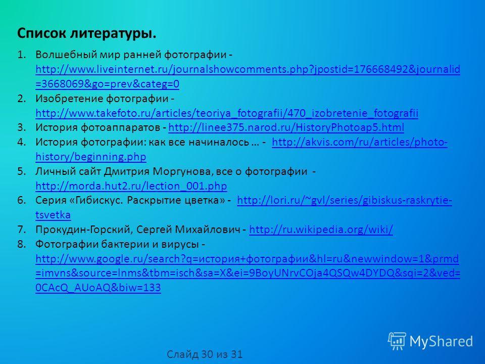 Список литературы. 1. Волшебный мир ранней фотографии - http://www.liveinternet.ru/journalshowcomments.php?jpostid=176668492&journalid =3668069&go=prev&categ=0 http://www.liveinternet.ru/journalshowcomments.php?jpostid=176668492&journalid =3668069&go
