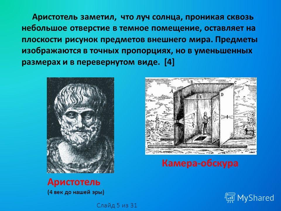 Аристотель (4 век до нашей эры) Аристотель заметил, что луч солнца, проникая сквозь небольшое отверстие в темное помещение, оставляет на плоскости рисунок предметов внешнего мира. Предметы изображаются в точных пропорциях, но в уменьшенных размерах и