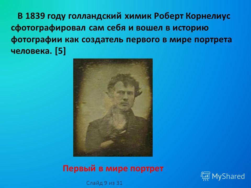 В 1839 году голландский химик Роберт Корнелиус сфотографировал сам себя и вошел в историю фотографии как создатель первого в мире портрета человека. [5] Первый в мире портрет Слайд 9 из 31