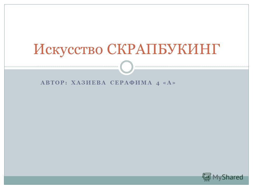АВТОР: ХАЗИЕВА СЕРАФИМА 4 «А» Искусство СКРАПБУКИНГ