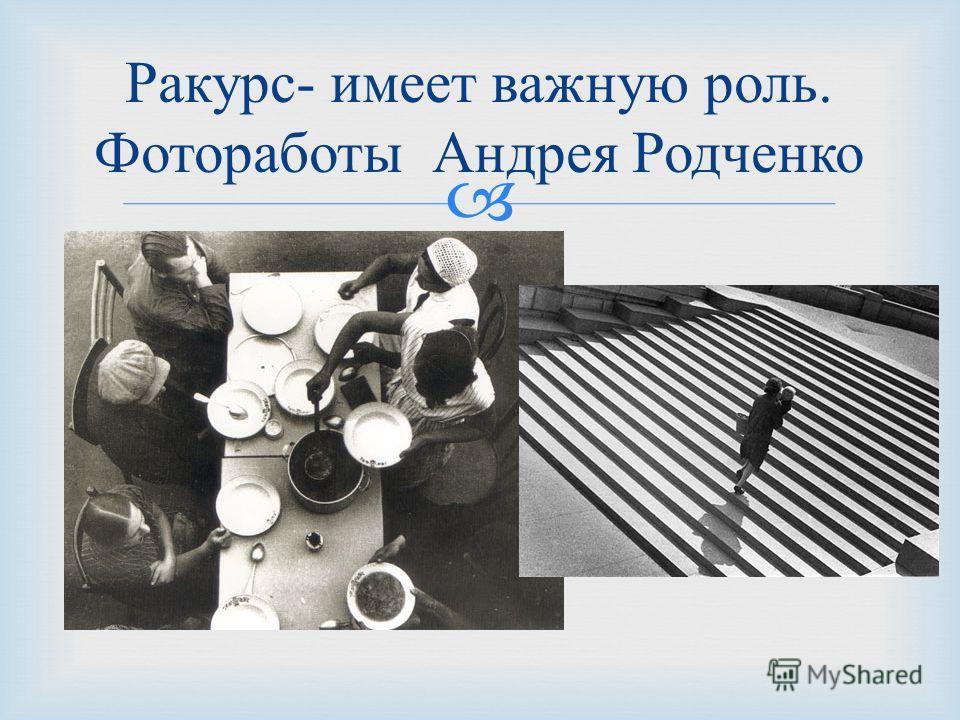 Ракурс - имеет важную роль. Фотоработы Андрея Родченко