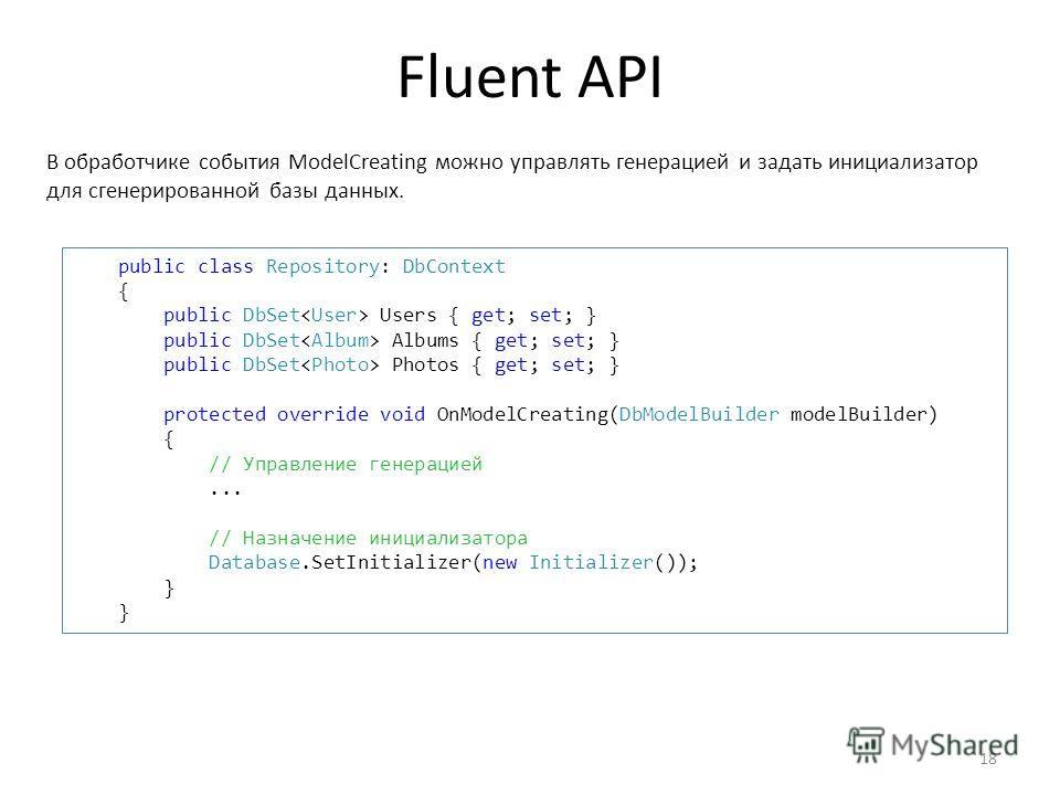Fluent API 18 public class Repository: DbContext { public DbSet Users { get; set; } public DbSet Albums { get; set; } public DbSet Photos { get; set; } protected override void OnModelCreating(DbModelBuilder modelBuilder) { // Управление генерацией...