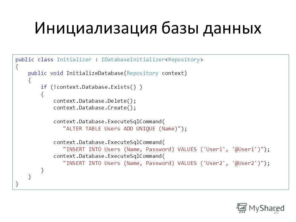 Инициализация базы данных 20 public class Initializer : IDatabaseInitializer { public void InitializeDatabase(Repository context) { if (!context.Database.Exists() ) { context.Database.Delete(); context.Database.Create(); context.Database.ExecuteSqlCo