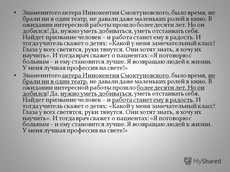 Знаменитого актера Иннокентия Смоктуновского, было время, не брали ни в один театр, не давали даже маленьких ролей в кино. В ожидании интересной работы прошло более десяти лет. Но он добился! Да, нужно уметь добиваться, уметь отстаивать себя. Найдет
