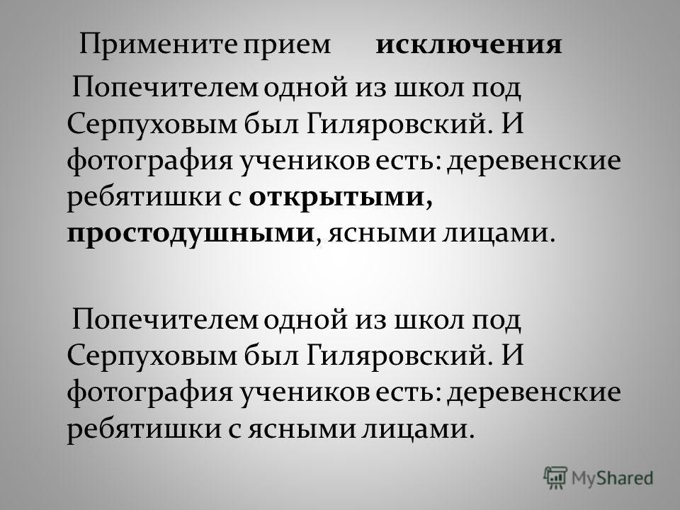 Примените прием исключения Попечителем одной из школ под Серпуховым был Гиляровский. И фотография учеников есть: деревенские ребятишки с открытыми, простодушными, ясными лицами. Попечителем одной из школ под Серпуховым был Гиляровский. И фотография у