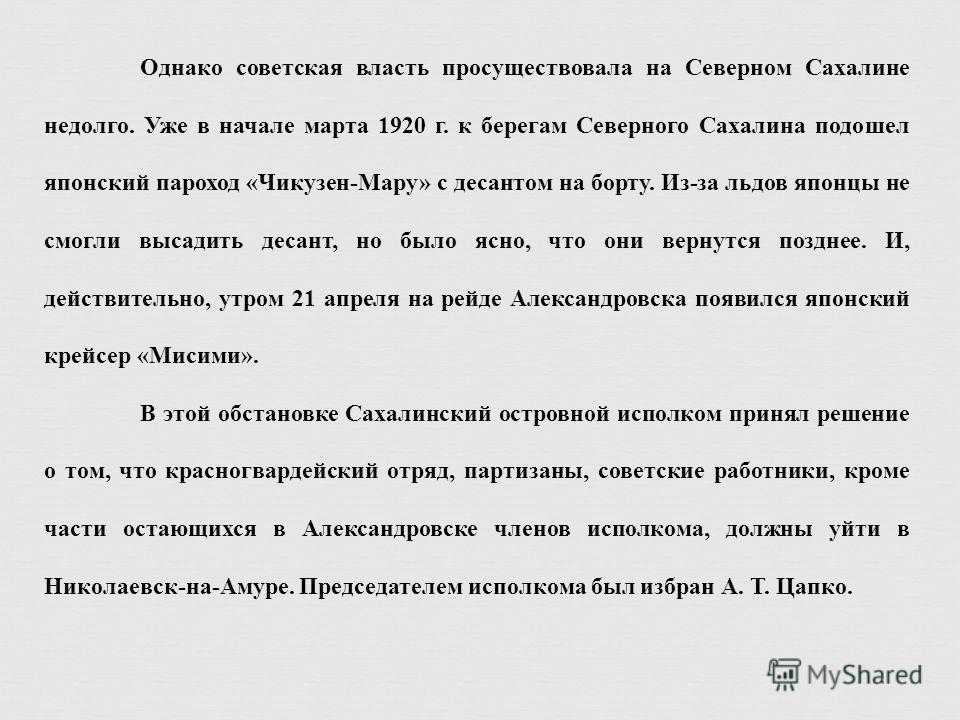 Однако советская власть просуществовала на Северном Сахалине недолго. Уже в начале марта 1920 г. к берегам Северного Сахалина подошел японский пароход «Чикузен-Мару» с десантом на борту. Из-за льдов японцы не смогли высадить десант, но было ясно, чт