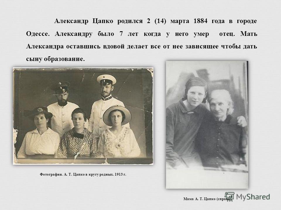 Александр Цапко родился 2 (14) марта 1884 года в городе Одессе. Александру было 7 лет когда у него умер отец. Мать Александра оставшись вдовой делает все от нее зависящее чтобы дать сыну образование. Фотография. А. Т. Цапко в кругу родных. 1913 г. Ма