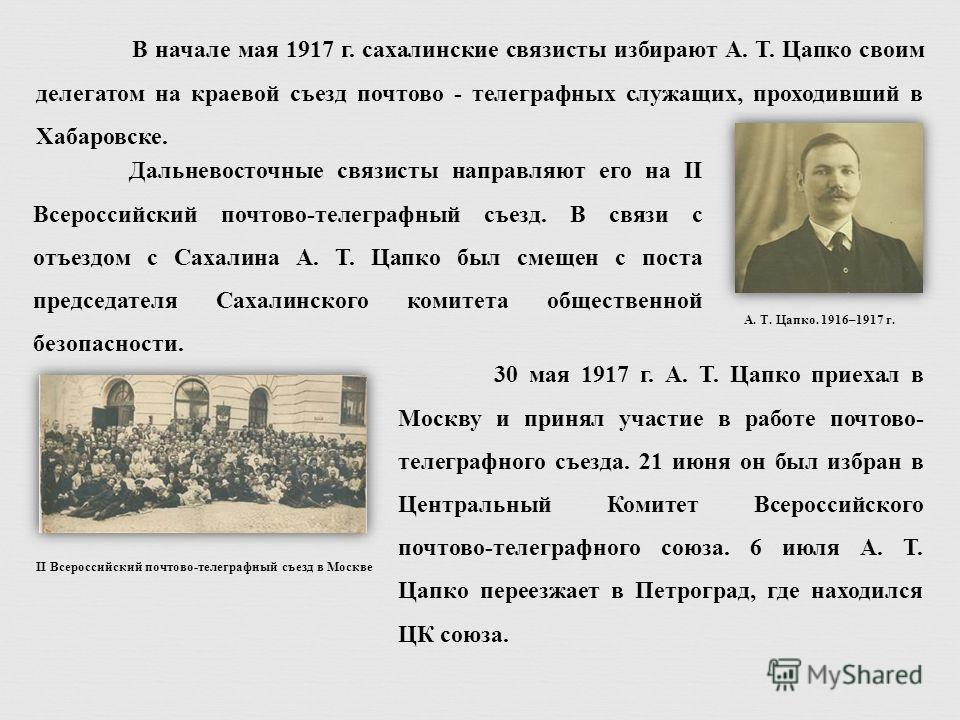 В начале мая 1917 г. сахалинские связисты избирают А. Т. Цапко своим делегатом на краевой съезд почтово - телеграфных служащих, проходивший в Хабаровске. II Всероссийский почтово-телеграфный съезд в Москве Дальневосточные связисты направляют его на I