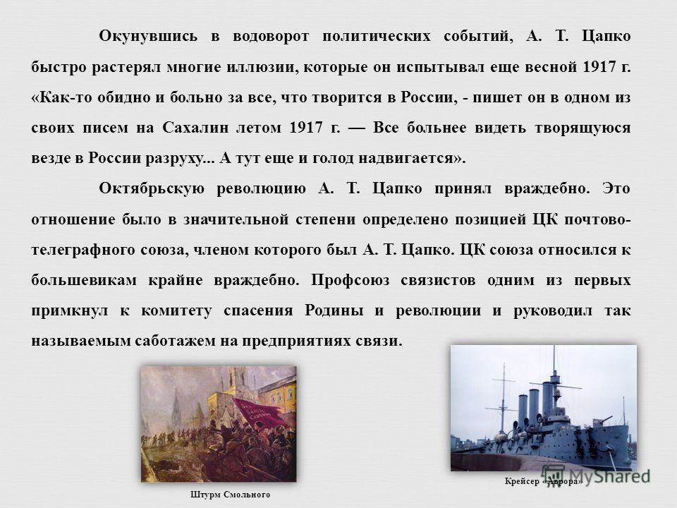 Окунувшись в водоворот политических событий, А. Т. Цапко быстро растерял многие иллюзии, которые он испытывал еще весной 1917 г. «Как-то обидно и больно за все, что творится в России, - пишет он в одном из своих писем на Сахалин летом 1917 г. Все бол