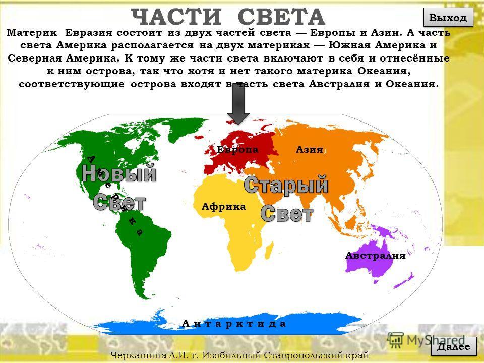 ЧАСТИ СВЕТА Черкашина Л.И. г. Изобильный Ставропольский край Материк Евразия состоит из двух частей света Европы и Азии. А часть света Америка располагается на двух материках Южная Америка и Северная Америка. К тому же части света включают в себя и о