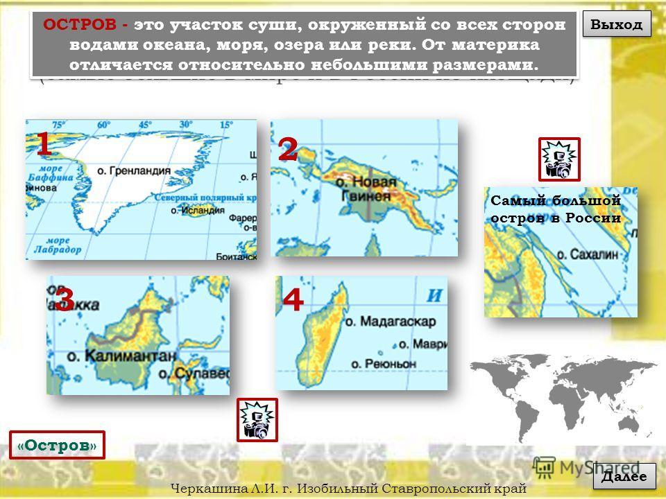 Черкашина Л.И. г. Изобильный Ставропольский край О С Т Р О В А (самые большие в мире и в России по площади) 1 43 2 Самый большой остров в России «Остров» ОСТРОВ - это участок суши, окруженный со всех сторон водами океана, моря, озера или реки. От мат