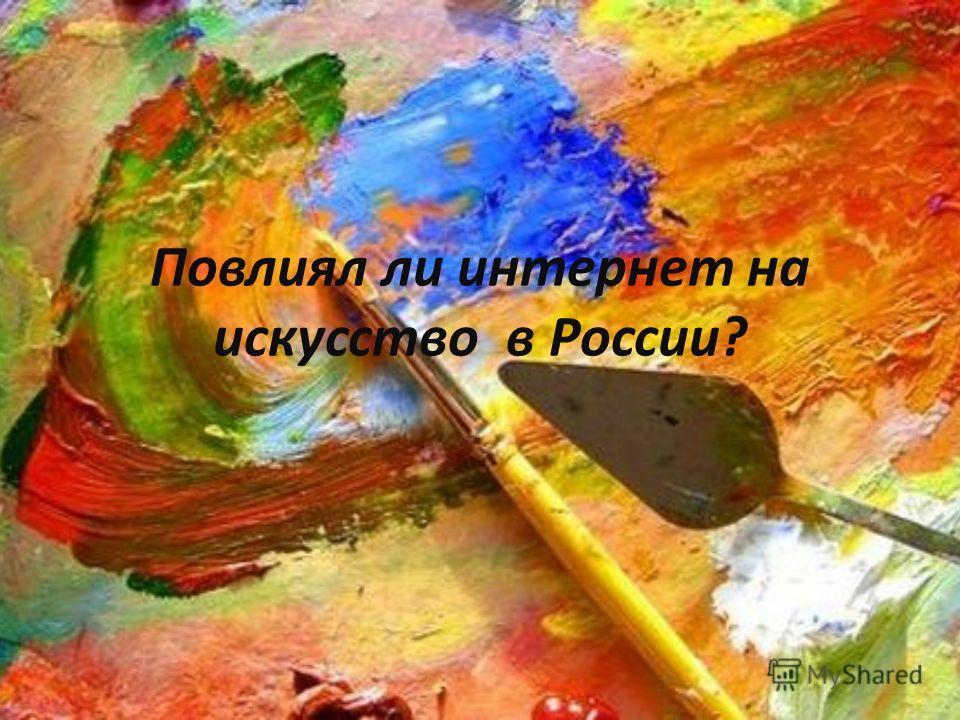 Повлиял ли интернет на искусство в России?