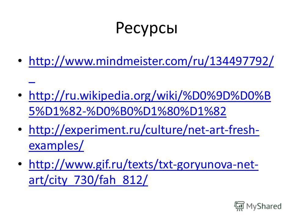 Ресурсы http://www.mindmeister.com/ru/134497792/ _ http://www.mindmeister.com/ru/134497792/ _ http://ru.wikipedia.org/wiki/%D0%9D%D0%B 5%D1%82-%D0%B0%D1%80%D1%82 http://ru.wikipedia.org/wiki/%D0%9D%D0%B 5%D1%82-%D0%B0%D1%80%D1%82 http://experiment.ru