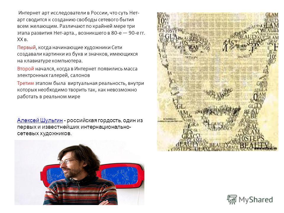 Интернет арт исследователи в России, что суть Нет- арт сводится к созданию свободы сетевого бытия всем желающим. Различают по крайней мере три этапа развития Нет-арта., возникшего в 80-е 90-е гг. XX в. Первый, когда начинающие художники Сети создавал