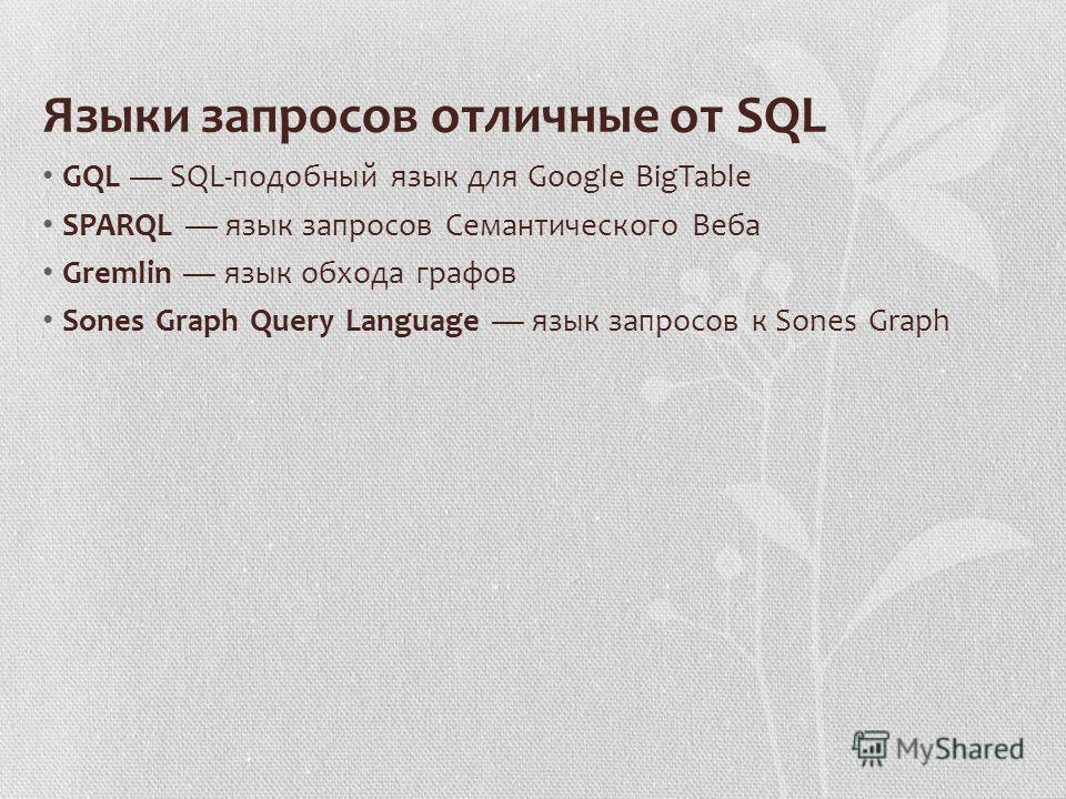 Языки запросов отличные от SQL GQL SQL-подобный язык для Google BigTable SPARQL язык запросов Семантического Веба Gremlin язык обхода графов Sones Graph Query Language язык запросов к Sones Graph