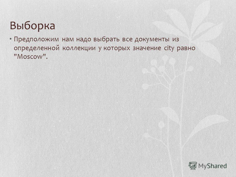 Выборка Предположим нам надо выбрать все документы из определенной коллекции у которых значение city равно Moscow.