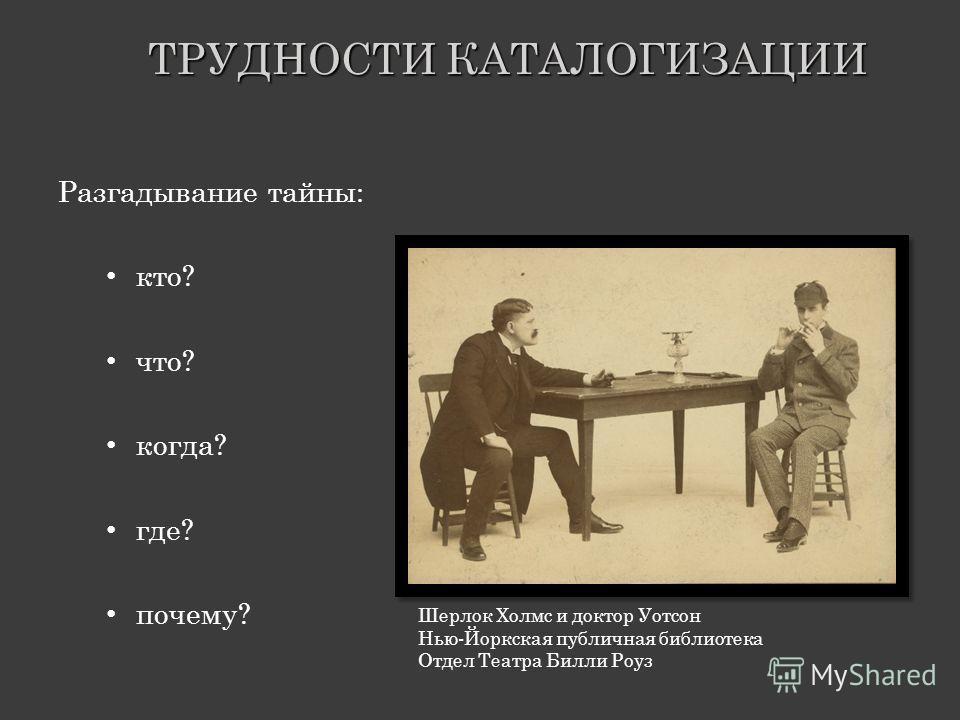 ТРУДНОСТИ КАТАЛОГИЗАЦИИ Разгадывание тайны: кто? что? когда? где? почему? Шерлок Холмс и доктор Уотсон Нью-Йоркская публичная библиотека Отдел Театра Билли Роуз