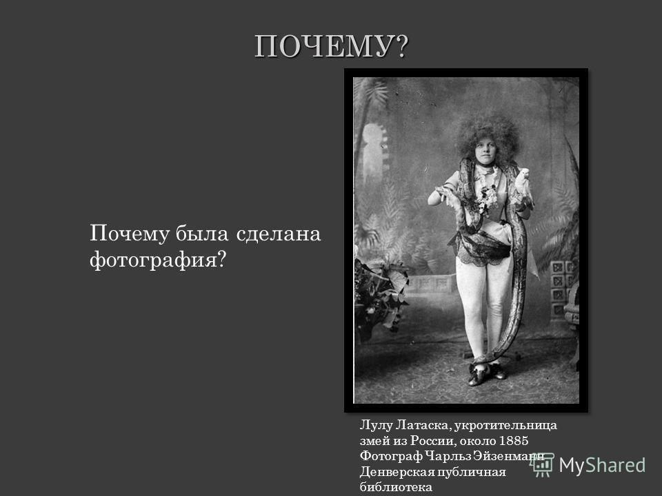 Почему была сделана фотография?ПОЧЕМУ? Лулу Латаска, укротительница змей из России, около 1885 Фотограф Чарльз Эйзенманн Денверская публичная библиотека